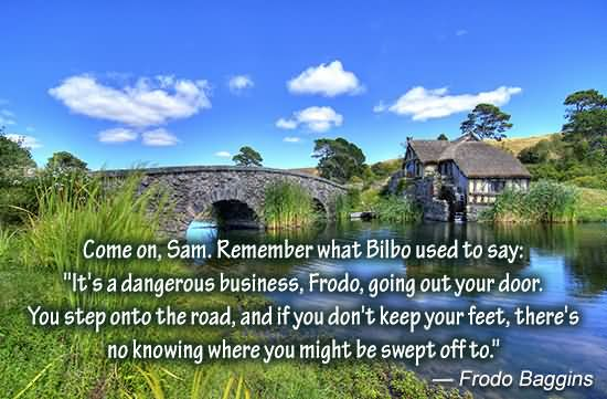 come-on-sam-remember-what-bilbo-used-to-say-its-a-dangerous-business-frodo-gong-out-your-door-lord-quote
