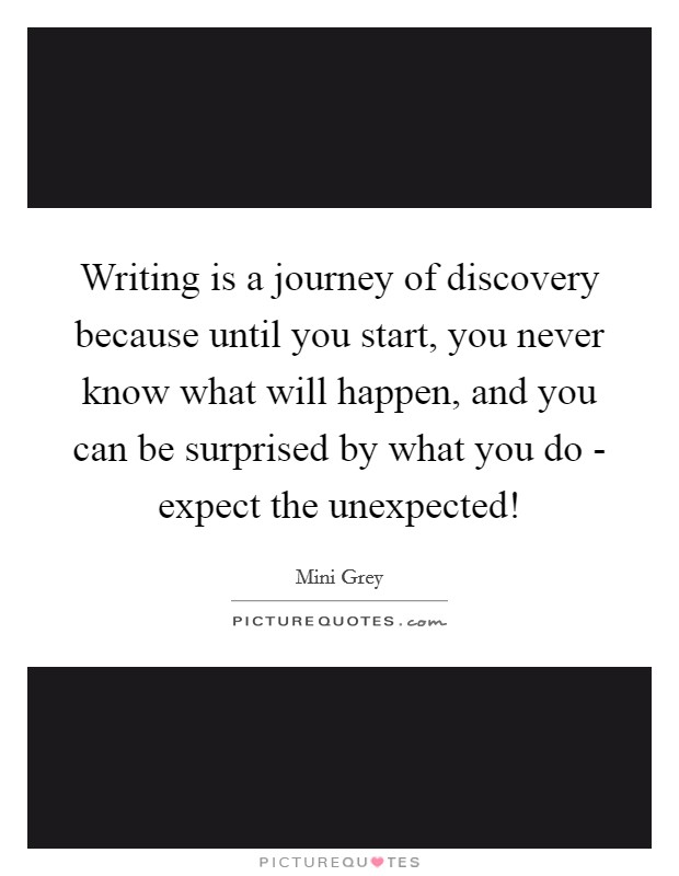 writing-is-a-journey-of-discovery-because-until-you-start-you-never-know-what-will-happen-and-you-quote-1